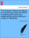 The Actresss Ways And Means To Industriously Raise The Wind Containing The Moral And Entertaining Poetical Effusions Of Mrs R Beverley FOURTH EDITION