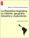 La Repblica Argentina Su Historia Geografa Industria Y Costumbres