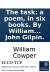 The Task A Poem In Six Books By William Cowper  To Which Are Added By The Same Author An Epistle To Joseph Hill Esq  To Which Are Added  An Epistle  And The History Of John Gilpin