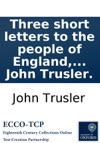 Three Short Letters To The People Of England Proving The Public Grievances Complained Of To Be Ideal By The Revd Dr John Trusler