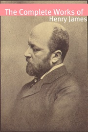 THE COMPLETE WORKS OF HENRY JAMES (WITH COMMENTARY, HENRY JAMES BIOGRAPHY, AND PLOT SUMMARIES)