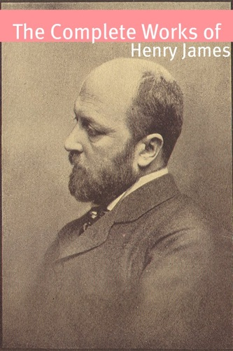 The Complete Works of Henry James With commentary Henry James biography and plot summaries