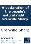 A Declaration Of The Peoples Natural Right To A Share In The Legislature Which Is The Fundamental Principle Of The British Constitution Of State By Granville Sharp