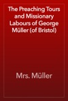 The Preaching Tours And Missionary Labours Of George Mller Of Bristol