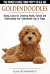 Goldendoodle The Owners Guide From Puppy To Old Age - Choosing Caring For Grooming Health Training And Understanding Your Goldendoodle Dog