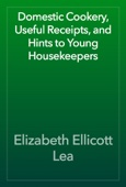 Elizabeth Ellicott Lea - Domestic Cookery, Useful Receipts, and Hints to Young Housekeepers artwork