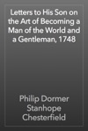 Letters To His Son On The Art Of Becoming A Man Of The World And A Gentleman 1748