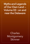 Myths And Legends Of Our Own Land  Volume 03  On And Near The Delaware