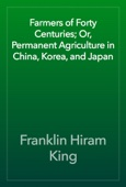 Franklin Hiram King - Farmers of Forty Centuries; Or, Permanent Agriculture in China, Korea, and Japan artwork