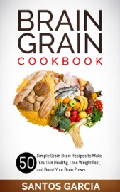 BRAIN GRAIN COOKBOOK: 50 SIMPLE GRAIN BRAIN RECIPES TO MAKE YOU LIVE HEALTHY, LOSE WEIGHT FAST, AND BOOST YOUR BRAIN POWER