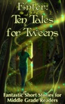 Enter Ten Tales For Tweens - Fantastic Short Stories For Middle Grade Readers
