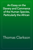 Thomas Clarkson - An Essay on the Slavery and Commerce of the Human Species, Particularly the African artwork