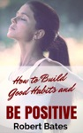 How To Build Good Habits And Be Positive