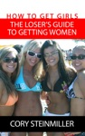 How To Get Girls The Losers Guide To Getting Women
