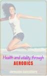 Health And Vitality Through AEROBICS