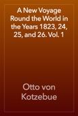 Otto von Kotzebue - A New Voyage Round the World in the Years 1823, 24, 25, and 26. Vol. 1 artwork