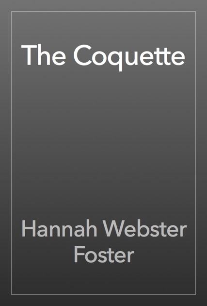 the coquette essays The coquette essay - the coquette, written by hannah webster foster in 1797, chronicles the life of an affluent woman in the 18th century there are a few themes that are presented throughout the whole novel: correspondence, sexual freedom, and ideal womanhood.