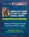 Complete Guide To The US Army Signal Corps Comprehensive Histories Getting The Message Through From The Civil War To Today World War II Vietnam Iraq Advanced Training Strategic Vision