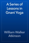 William Walker Atkinson - A Series of Lessons in Gnani Yoga artwork