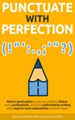Punctuate with Perfection: Master Punctuation so You Can Produce Clearer, More Professional, and More Authoritative Writing Using Easy-to-Read Explanations and Techniques