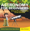 Astronomy For Beginners A Young Stargazers Guide To The Universe - Children Explore Outer Space Books