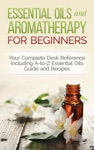 Essential Oils And Aromatherapy For Beginners Your Complete Desk Reference Including A-to-Z Essential Oils Guide And Recipes