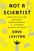 Not a Scientist: How Politicians Mistake, Misrepresent, and Utterly Mangle Science - Dave Levitan Cover Art