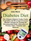 Diabetes Diet The Ultimate Diabetic Foods Fruits Vegetables And Beverages Everyone Should Consume For Getting The Recommended Daily Allowances Of Protein Fiber Vitamins And Minerals