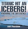 Titanic Hit An Iceberg Icebergs Vs Glaciers - Knowing The Difference - Geology Books For Kids  Childrens Earth Sciences Books