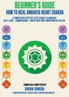 A Complete Beginners Guide How To Heal  Balance Anahata Heart Chakra A Simplified Step By Step Guide Practical To Awaken Self Love - Compassion - Gratitude And Forgiveness Towards Yourself  Others