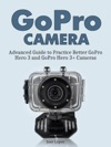 GoPro Camera Advanced Guide To Practice Better GoPro Hero 3 And GoPro Hero 3 Cameras