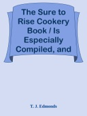 T. J. Edmonds - The Sure to Rise Cookery Book / Is Especially Compiled, and Contains Useful, Everyday / Recipes, also Cooking Hints artwork
