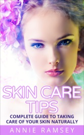 SKIN CARE TIPS: COMPLETE GUIDE TO TAKING CARE OF YOUR SKIN NATURALLY (SKIN CARE SECRETS, SKIN CARE SOLUTION, KOREAN SKIN CARE, SKIN CARE ROUTINE)