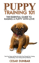 PUPPY TRAINING 101: THE ESSENTIAL GUIDE TO RAISING A PUPPY WITH LOVE. TRAIN YOUR PUPPY AND RAISE THE PERFECT DOG THROUGH POTTY TRAINING, HOUSEBREAKING, CRATE TRAINING AND DOG OBEDIENCE