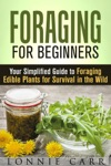 Foraging For Beginners Your Simplified Guide To Foraging Edible Plants For Survival In The Wild