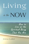 Living In The Now How To Live As The Spiritual Being That You Are