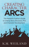 Creating Character Arcs The Masterful Authors Guide To Uniting Story Structure Plot And Character Development