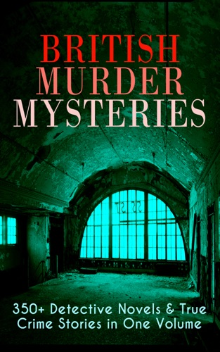 British Murder Mysteries 350 Detective Novels  True Crime Stories in One Volume