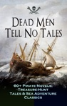 Dead Men Tell No Tales - 60 Pirate Novels Treasure-Hunt Tales  Sea Adventure Classics