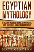 Egyptian Mythology A Fascinating Guide to Understanding the Gods, Goddesses, Monsters, and Mortals