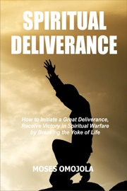 SPIRITUAL DELIVERANCE: HOW TO INITIATE A GREAT DELIVERANCE, RECEIVE VICTORY IN SPIRITUAL WARFARE BY BREAKING THE YOKE OF LIFE