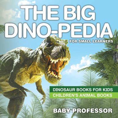 The Big Dino-pedia for Small Learners - Dinosaur Books for Kids  Childrens Animal Books