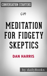 Meditation for Fidgety Skeptics: A 10% Happier How-to Book by Dan Harris: Conversation Starters