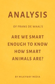 ANALYSIS OF FRANS DE WAAL'S ARE WE SMART ENOUGH TO KNOW HOW SMART ANIMALS ARE? BY MILKYWAY MEDIA