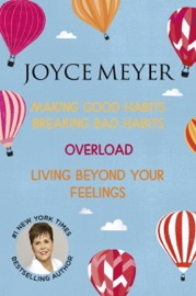 JOYCE MEYER: MAKING GOOD HABITS BREAKING BAD HABITS, OVERLOAD, LIVING BEYOND YOUR FEELINGS