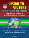 Vision To Victory Space Mahan And Mitchell The Role Of The Visionary In Cross-Organizational Innovation Space Militarization Analog To Mahanian Modern Navy And Mitchells Independent Air Force