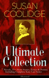 SUSAN COOLIDGE ULTIMATE COLLECTION: 7 NOVELS, 35+ SHORT STORIES, ESSAYS & POEMS; INCLUDING COMPLETE KATY CARR SERIES (ILLUSTRATED)