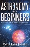 Astronomy For Beginners Ideal Guide For Beginners On Astronomy The Universe Planets And Cosmology