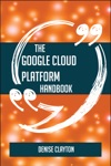 The Google Cloud Platform Handbook - Everything You Need To Know About Google Cloud Platform