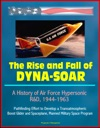 The Rise And Fall Of Dyna-Soar A History Of Air Force Hypersonic RD 1944-1963 - Pathfinding Effort To Develop A Transatmospheric Boost Glider And Spaceplane Manned Military Space Program